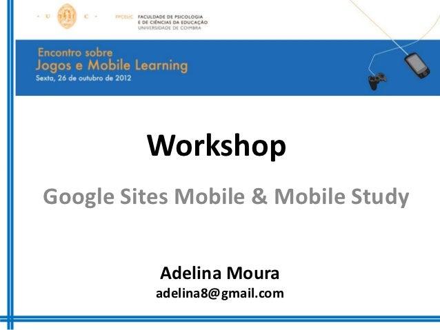 WorkshopGoogle Sites Mobile & Mobile Study          Adelina Moura          adelina8@gmail.com
