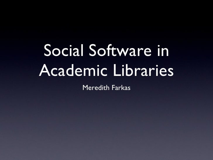 Social Software in Academic Libraries <ul><li>Meredith Farkas </li></ul>