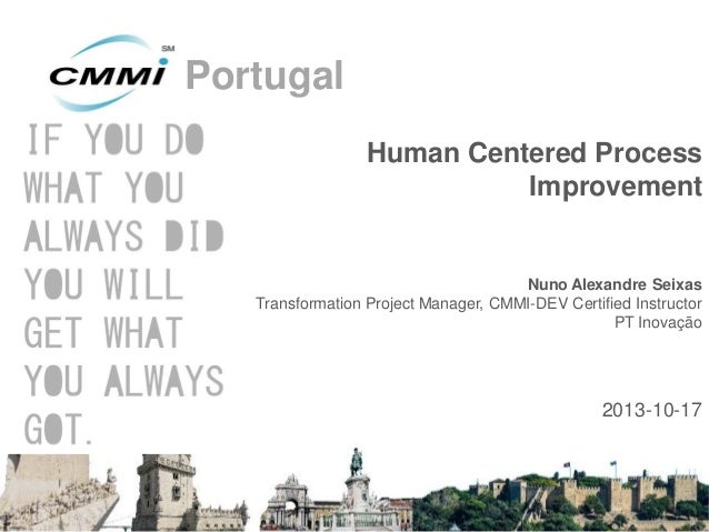 Portugal Human Centered Process Improvement  Nuno Alexandre Seixas Transformation Project Manager, CMMI-DEV Certified Inst...