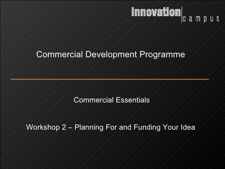 Commercial Development Programme Commercial Essentials Workshop 2 – Planning For and Funding Your Idea