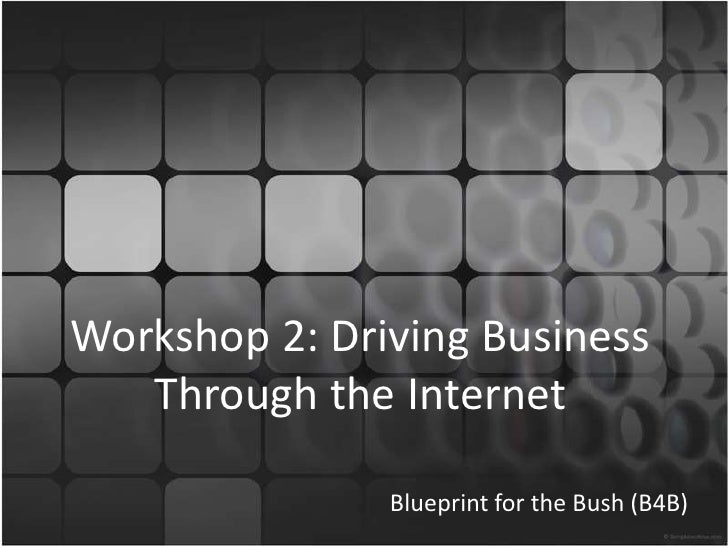 Workshop 2: Driving Business Through the Internet<br />Blueprint for the Bush (B4B)<br />