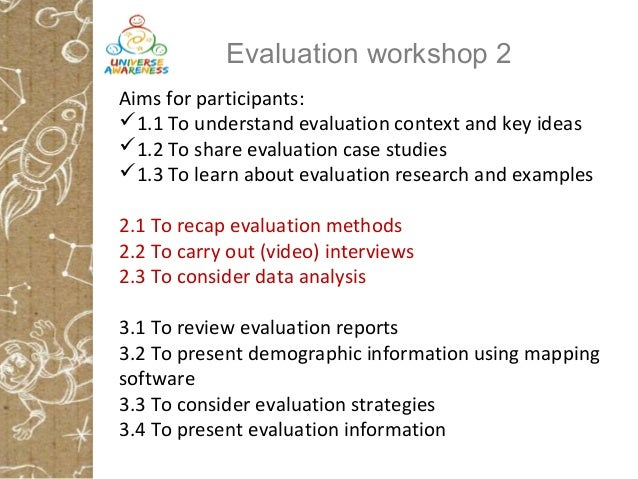 Evaluation workshop 2 Aims for participants: 1.1 To understand evaluation context and key ideas 1.2 To share evaluation ...