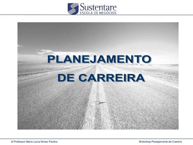 © Professor Maria Lucia Simas Paulino  Workshop Planejamento de Carreira