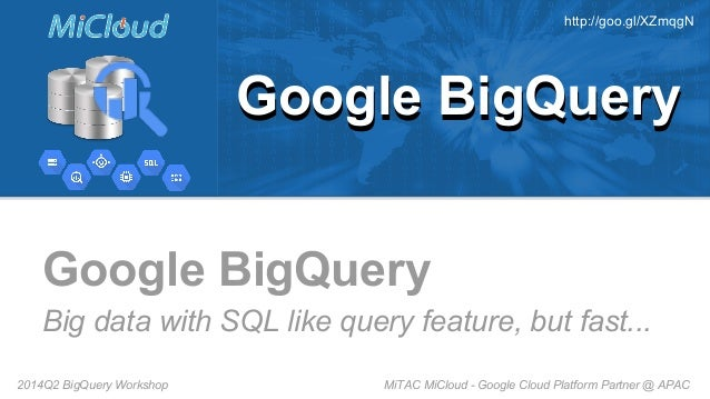MiTAC MiCloud - Google Cloud Platform Partner @ APAC2014Q2 BigQuery Workshop Google BigQuery Big data with SQL like query ...