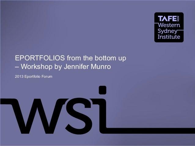 EPORTFOLIOS from the bottom up – Workshop by Jennifer Munro 2013 Eportfolio Forum