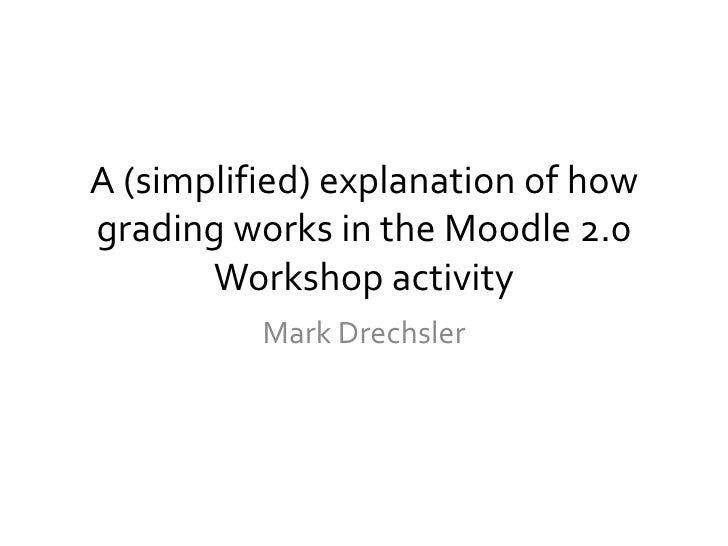 A (simplified) explanation of how grading works in the Moodle 2.0 Workshop activity<br />Mark Drechsler<br />