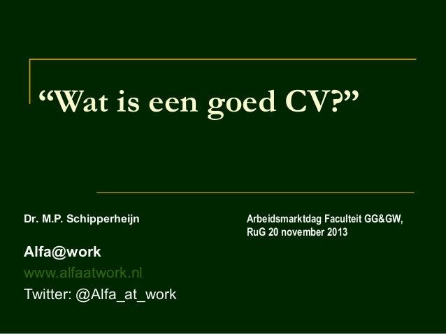 """""""Wat is een goed CV?""""  Dr. M.P. Schipperheijn  Alfa@work www.alfaatwork.nl Twitter: @Alfa_at_work  Arbeidsmarktdag Faculte..."""