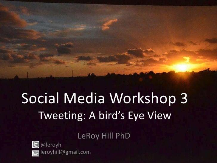 Social Media Workshop 3  Tweeting: A bird's Eye View               LeRoy Hill PhD  @leroyh  leroyhill@gmail.com