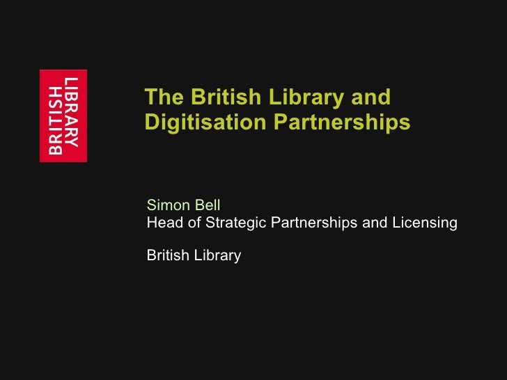 The British Library and Digitisation Partnerships Simon Bell   Head of Strategic Partnerships and Licensing British Library