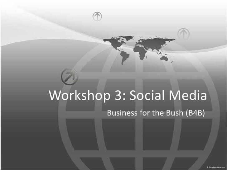 Workshop 3: Social Media<br />Business for the Bush (B4B)<br />