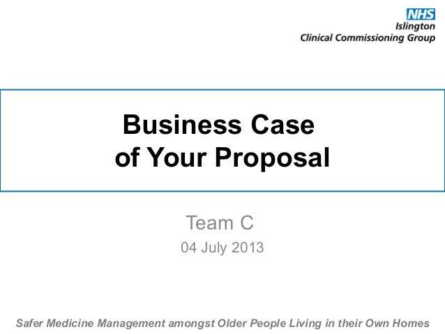 Business Case of Your Proposal Team C 04 July 2013 Safer Medicine Management amongst Older People Living in their Own Homes