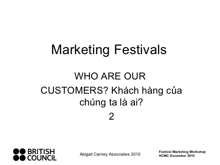 Marketing Festivals WHO ARE OUR  CUSTOMERS? Khách hàng của chúng ta là ai? 2 Abigail Carney Associates 2010 Festival Marke...