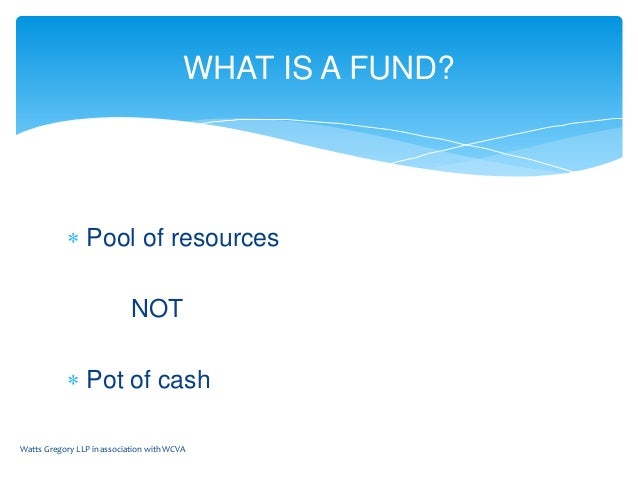  Pool of resources NOT  Pot of cash Watts Gregory LLP in association with WCVA WHAT IS A FUND?