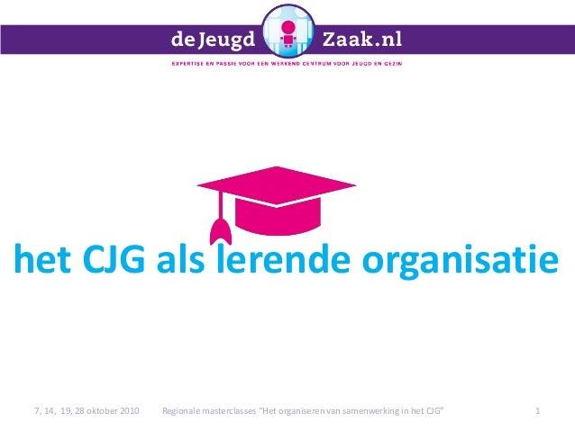 """het CJG als lerende organisatie 7, 14, 19, 28 oktober 2010 1Regionale masterclasses """"Het organiseren van samenwerking in h..."""