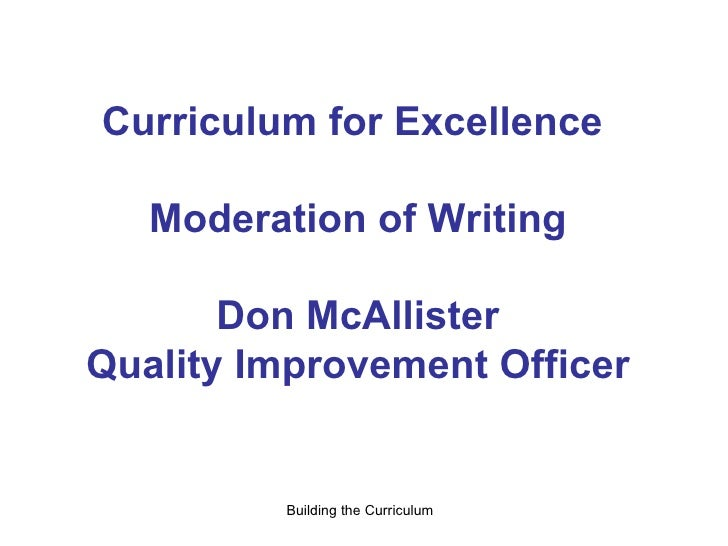 Curriculum for Excellence  Moderation of Writing Don McAllister Quality Improvement Officer Building the Curriculum