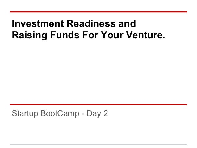 Investment Readiness andRaising Funds For Your Venture.Startup BootCamp - Day 2