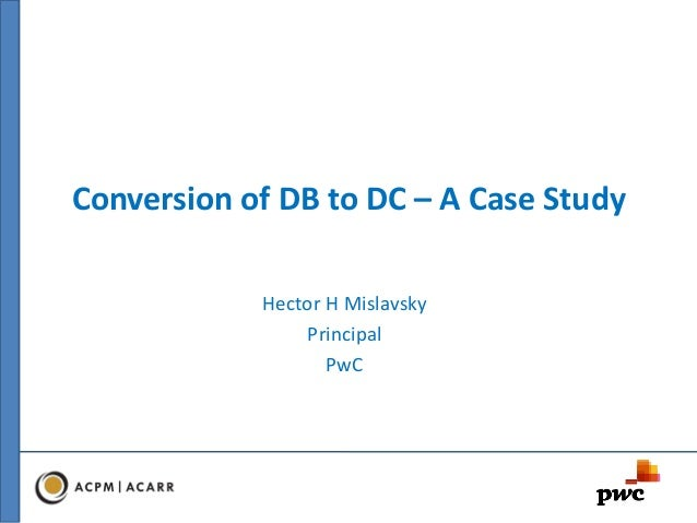 Conversion of DB to DC – A Case Study Hector H Mislavsky Principal PwC