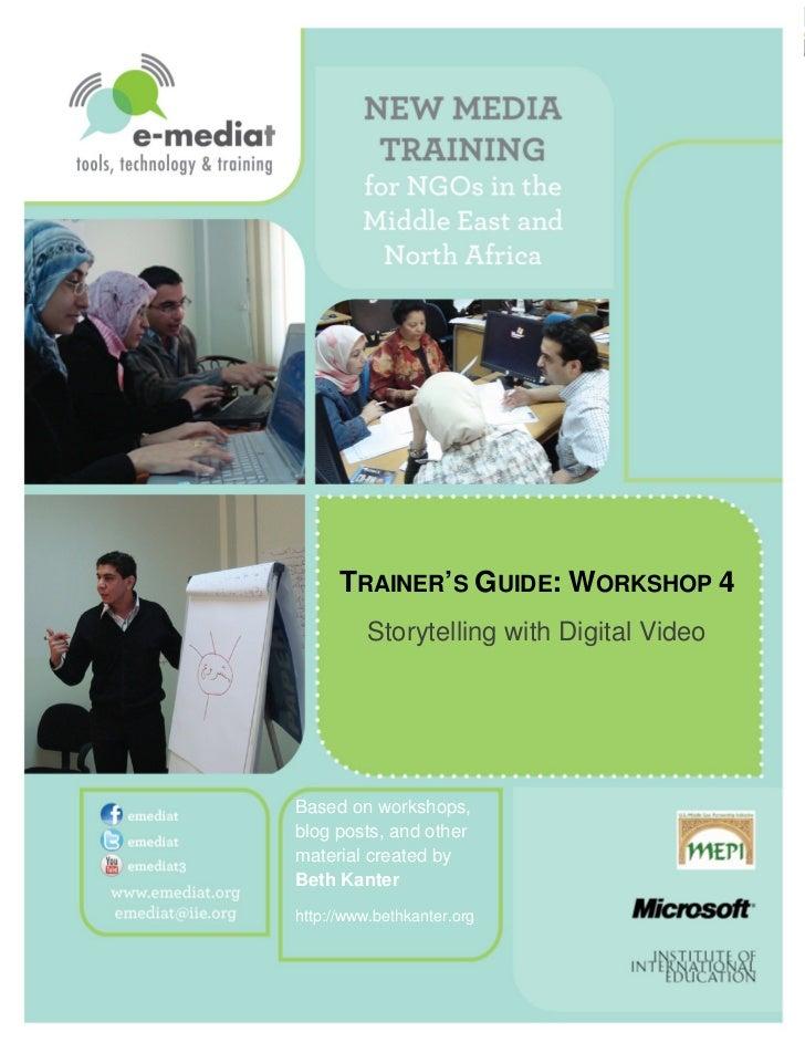 TRAINER'S GUIDE: WORKSHOP 4              Storytelling with Digital Video    Based on workshops,    blog posts, ...