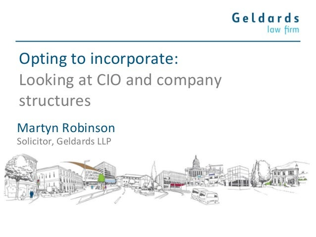 Opting to incorporate: Looking at CIO and company structures Martyn Robinson Solicitor, Geldards LLP