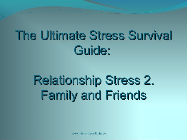 The Ultimate Stress SurvivalThe Ultimate Stress Survival Guide:Guide: Relationship Stress 2.Relationship Stress 2. Family ...