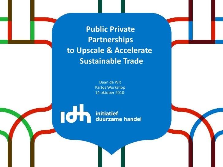 Public Private  Partnerships  to Upscale & Accelerate  Sustainable Trade <ul><li>Daan de Wit </li></ul><ul><li>Partos Work...