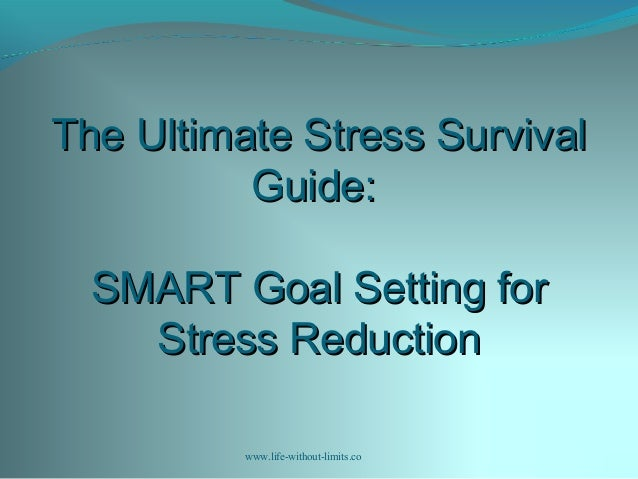 The Ultimate Stress SurvivalThe Ultimate Stress Survival Guide:Guide: SMART Goal Setting forSMART Goal Setting for Stress ...