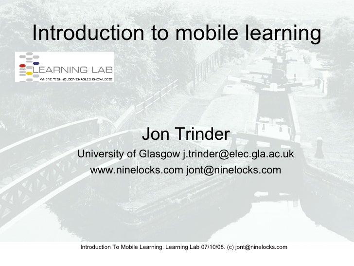 Introduction to mobile learning <ul><ul><li>Jon Trinder </li></ul></ul><ul><ul><li>University of Glasgow j.trinder@elec.gl...
