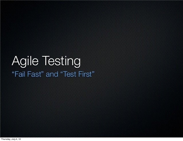 "Agile Testing ""Fail Fast"" and ""Test First"" Thursday, July 4, 13"