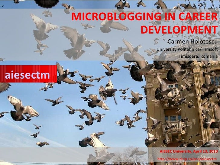 MICROBLOGGING IN CAREER DEVELOPMENT Carmen Holotescu University Politehnica/ Timsoft Timisoara, Romania aiesectm AIESEC Un...
