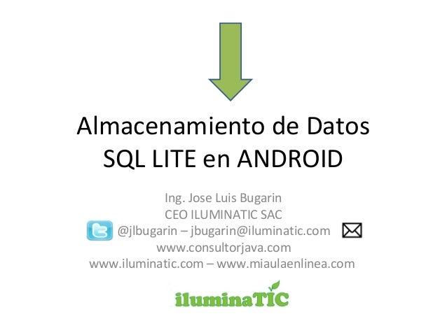 Almacenamiento de Datos SQL LITE en ANDROID Ing. Jose Luis Bugarin CEO ILUMINATIC SAC @jlbugarin – jbugarin@iluminatic.com...