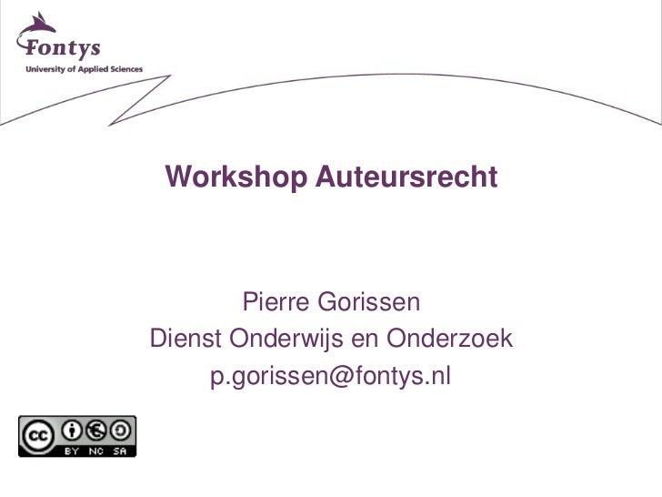 Workshop Auteursrecht        Pierre GorissenDienst Onderwijs en Onderzoek     p.gorissen@fontys.nl