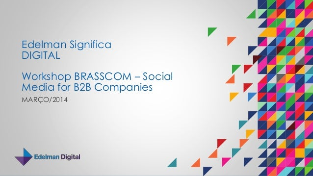 Edelman Significa DIGITAL Workshop BRASSCOM – Social Media for B2B Companies MARÇO/2014