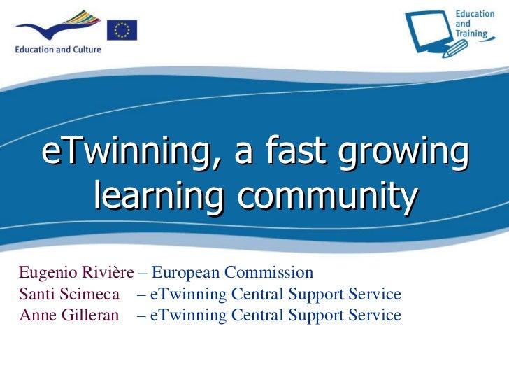 eTwinning, a fast growing learning community Eugenio Rivière  – European Commission Santi Scimeca  – eTwinning Central Sup...