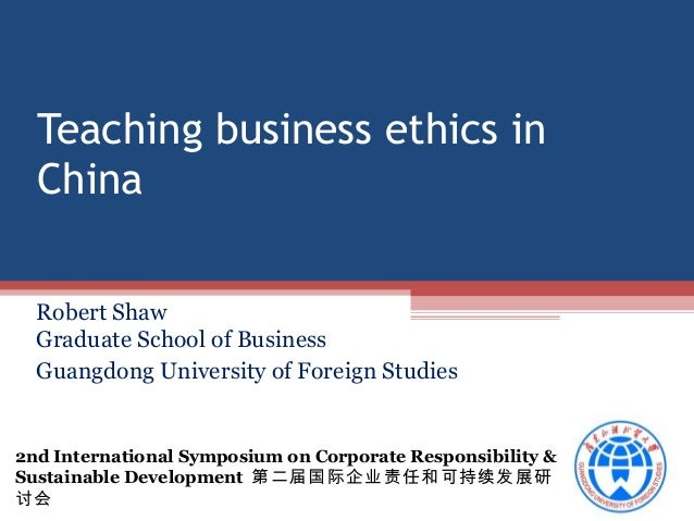 Teaching business ethics in China Robert Shaw Graduate School of Business Guangdong University of Foreign Studies  2nd Int...