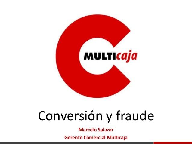 Conversión y fraude Marcelo Salazar Gerente Comercial Multicaja