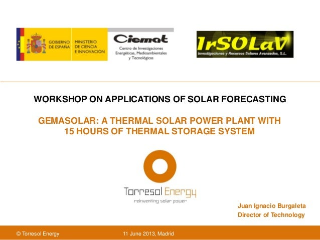 11 June 2013, Madrid© Torresol EnergyGEMASOLAR: A THERMAL SOLAR POWER PLANT WITH15 HOURS OF THERMAL STORAGE SYSTEMWORKSHOP...