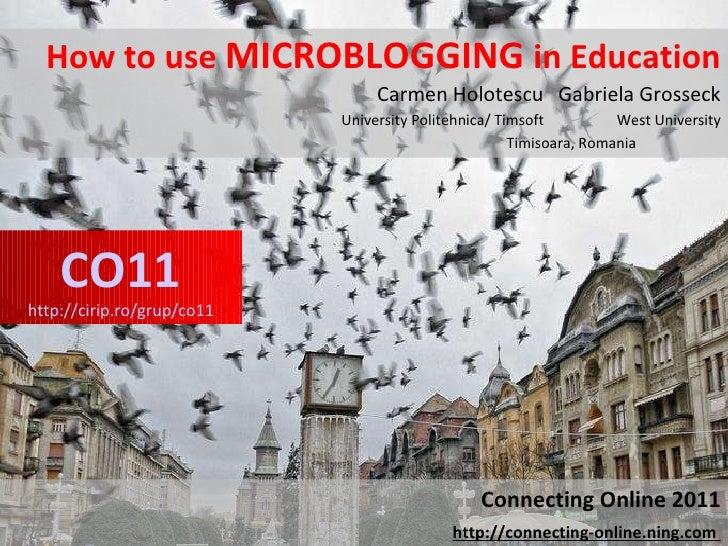 How to use  MICROBLOGGING  in Education Carmen Holotescu  Gabriela Grosseck University Politehnica/ Timsoft  West Universi...