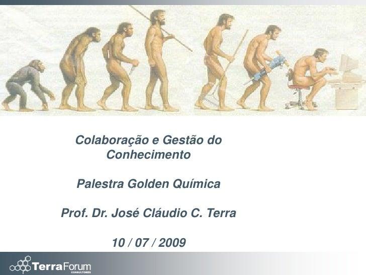 Colaboração e Gestão do        Conhecimento    Palestra Golden Química  Prof. Dr. José Cláudio C. Terra          10 / 07 /...