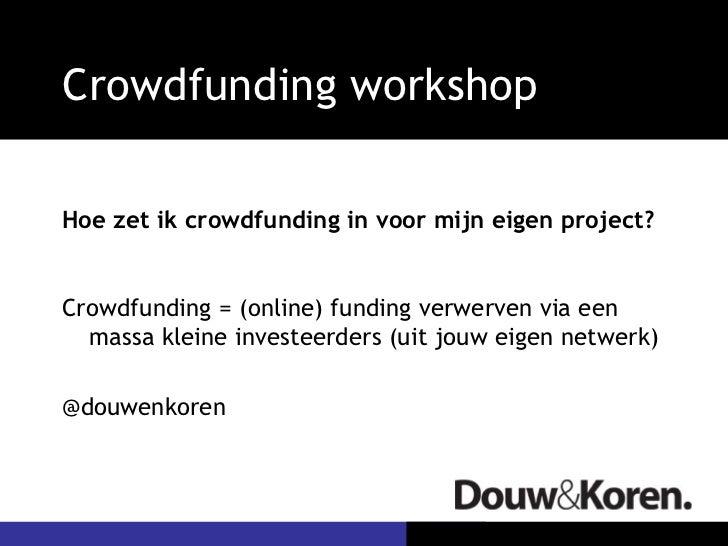 Crowdfunding workshopHoe zet ik crowdfunding in voor mijn eigen project?Crowdfunding = (online) funding verwerven via een ...