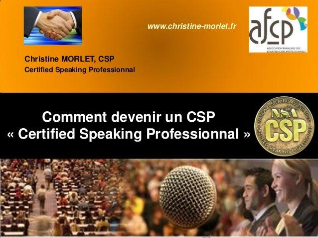 Comment devenir un CSP « Certified Speaking Professionnal » Christine MORLET, CSP Certified Speaking Professionnal www.chr...