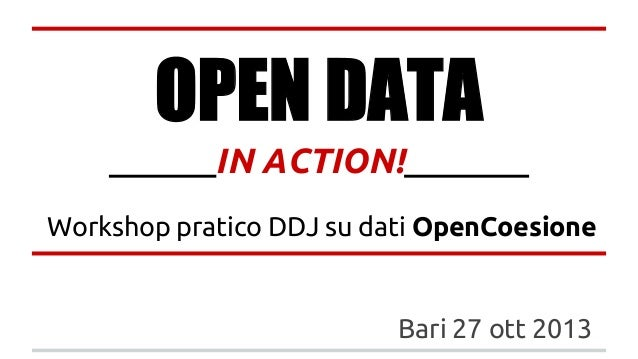 OPEN DATA ______IN ACTION!_______ Workshop pratico DDJ su dati OpenCoesione  Bari 27 ott 2013