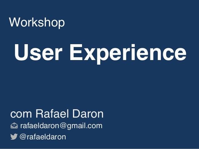 User Experience Workshop com Rafael Daron rafaeldaron@gmail.com @rafaeldaron