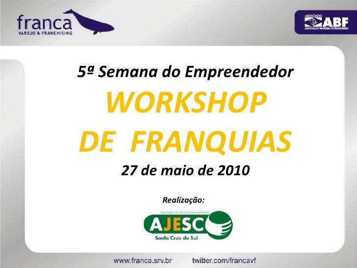 5ª Semana do Empreendedor<br />WORKSHOP <br />DE  FRANQUIAS<br />27 de maio de 2010<br />Realização: <br />