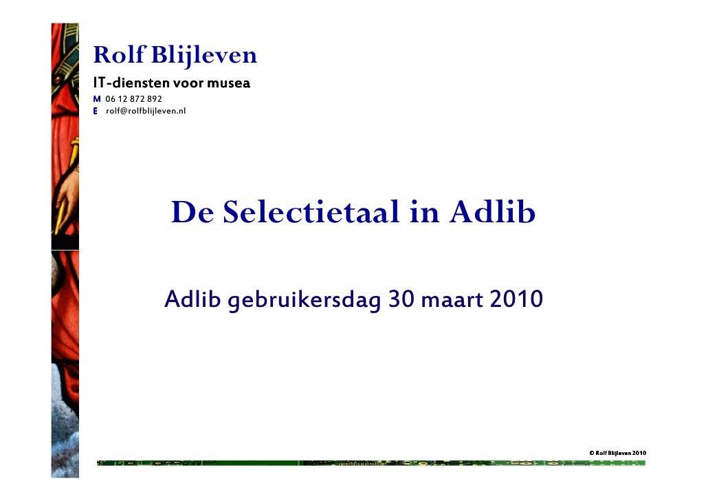 Rolf BlijlevenIT-IT-diensten voor museaM 06 12 872 892E rolf@rolfblijleven.nl                   De Selectietaal in Adlib  ...