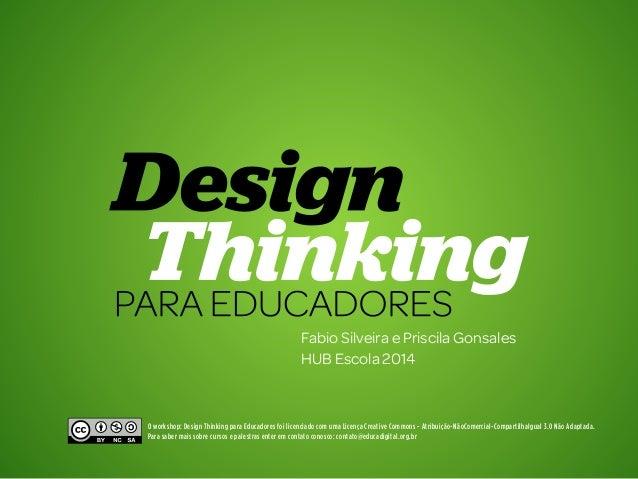 1 Design Thinking para Educadores  Fabio Silveira e Priscila Gonsales  HUB Escola 2014  O workshop: Design Thinking para ...