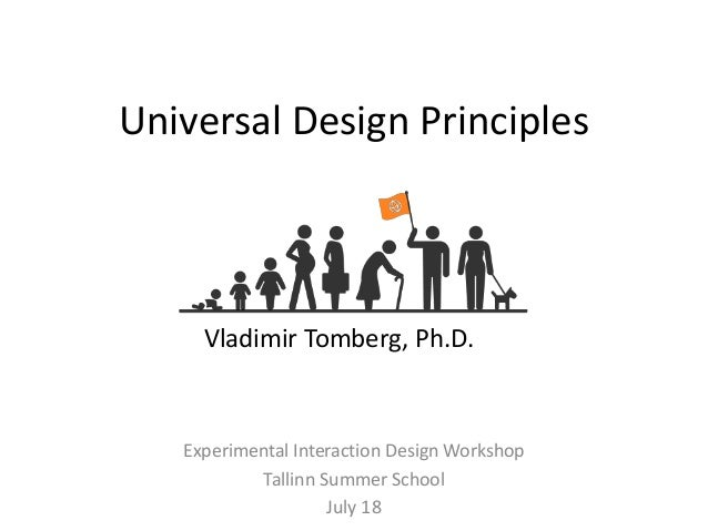 Universal Design Principles Experimental Interaction Design Workshop Tallinn Summer School July 18 Vladimir Tomberg, Ph.D.