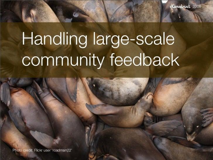2008          Handling large-scale      community feedback    Photo credit: Flickr user 'roadman22'