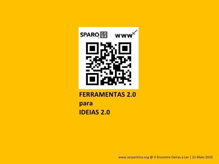 FERRAMENTAS 2.0 para  IDEIAS 2.0 www.serpentina.org  @ V Encontro Oeiras a Ler | 21 Maio 2010