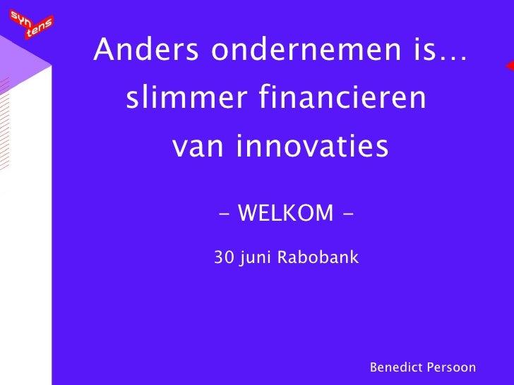 Anders ondernemen is…  slimmer financieren     van innovaties        - WELKOM -       30 juni Rabobank                    ...