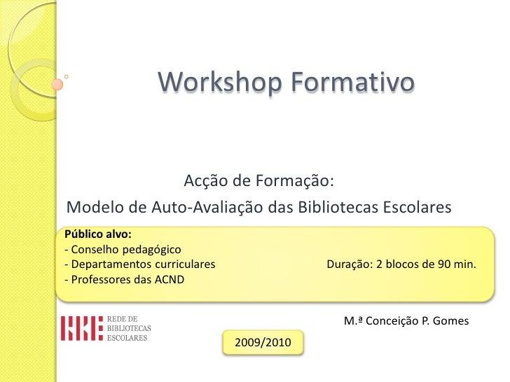Workshop Formativo                 Acção de Formação: Modelo de Auto-Avaliação das Bibliotecas Escolares Público alvo: - C...